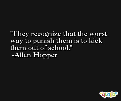 They recognize that the worst way to punish them is to kick them out of school. -Allen Hopper
