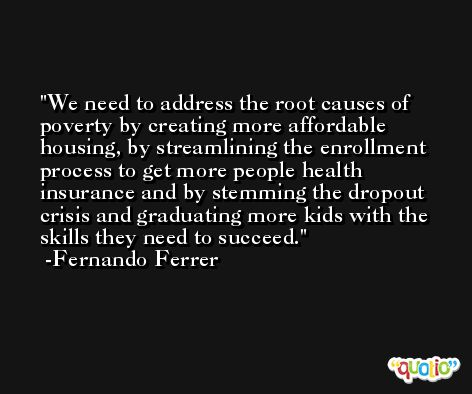 We need to address the root causes of poverty by creating more affordable housing, by streamlining the enrollment process to get more people health insurance and by stemming the dropout crisis and graduating more kids with the skills they need to succeed. -Fernando Ferrer