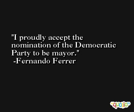 I proudly accept the nomination of the Democratic Party to be mayor. -Fernando Ferrer
