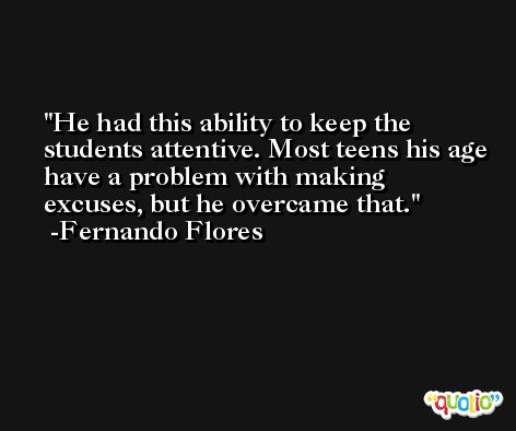 He had this ability to keep the students attentive. Most teens his age have a problem with making excuses, but he overcame that. -Fernando Flores