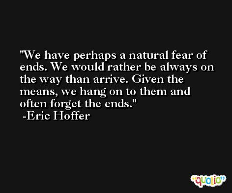 We have perhaps a natural fear of ends. We would rather be always on the way than arrive. Given the means, we hang on to them and often forget the ends. -Eric Hoffer