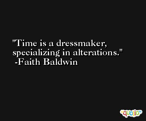 Time is a dressmaker, specializing in alterations. -Faith Baldwin