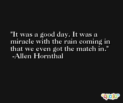It was a good day. It was a miracle with the rain coming in that we even got the match in. -Allen Hornthal