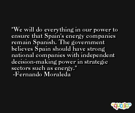 We will do everything in our power to ensure that Spain's energy companies remain Spanish. The government believes Spain should have strong national companies with independent decision-making power in strategic sectors such as energy. -Fernando Moraleda