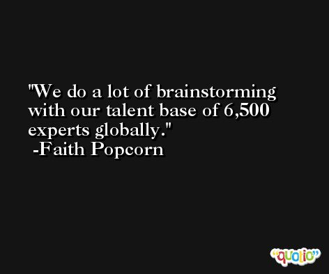 We do a lot of brainstorming with our talent base of 6,500 experts globally. -Faith Popcorn