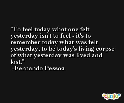 To feel today what one felt yesterday isn't to feel - it's to remember today what was felt yesterday, to be today's living corpse of what yesterday was lived and lost. -Fernando Pessoa