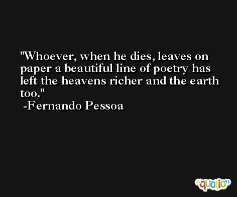 Whoever, when he dies, leaves on paper a beautiful line of poetry has left the heavens richer and the earth too. -Fernando Pessoa