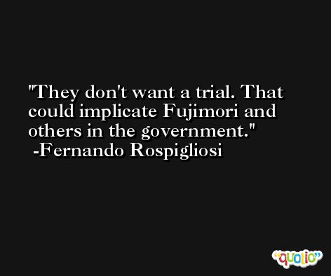 They don't want a trial. That could implicate Fujimori and others in the government. -Fernando Rospigliosi