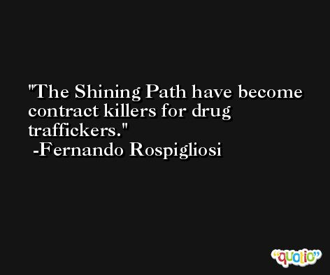 The Shining Path have become contract killers for drug traffickers. -Fernando Rospigliosi