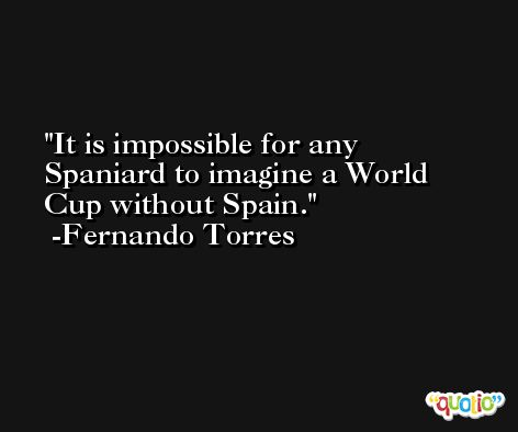 It is impossible for any Spaniard to imagine a World Cup without Spain. -Fernando Torres