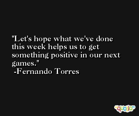 Let's hope what we've done this week helps us to get something positive in our next games. -Fernando Torres