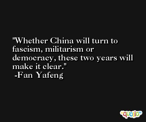 Whether China will turn to fascism, militarism or democracy, these two years will make it clear. -Fan Yafeng