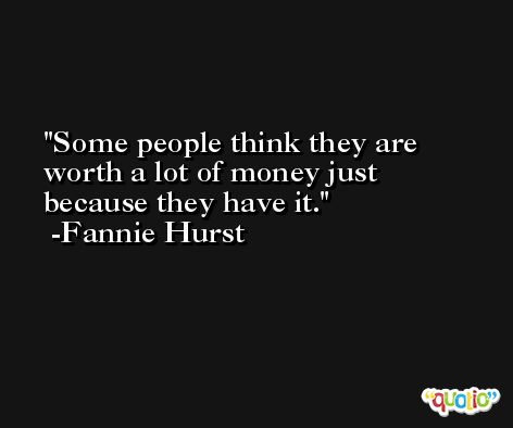 Some people think they are worth a lot of money just because they have it. -Fannie Hurst
