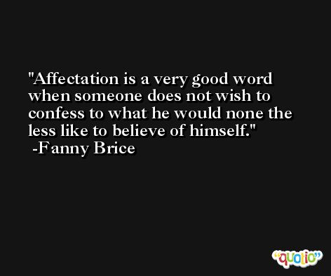 Affectation is a very good word when someone does not wish to confess to what he would none the less like to believe of himself. -Fanny Brice