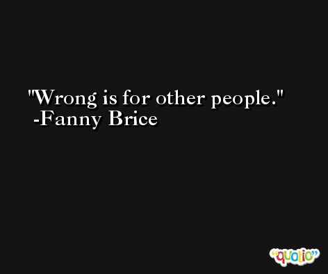 Wrong is for other people. -Fanny Brice