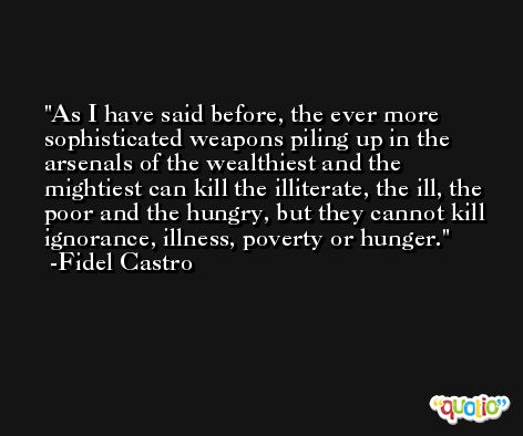 As I have said before, the ever more sophisticated weapons piling up in the arsenals of the wealthiest and the mightiest can kill the illiterate, the ill, the poor and the hungry, but they cannot kill ignorance, illness, poverty or hunger. -Fidel Castro
