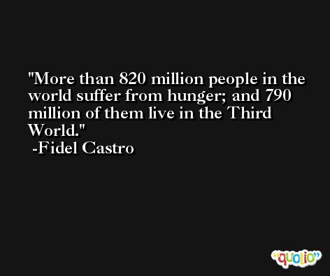 More than 820 million people in the world suffer from hunger; and 790 million of them live in the Third World. -Fidel Castro