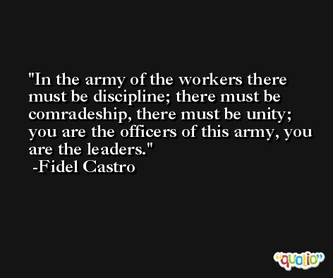 In the army of the workers there must be discipline; there must be comradeship, there must be unity; you are the officers of this army, you are the leaders. -Fidel Castro