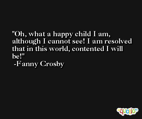 Oh, what a happy child I am, although I cannot see! I am resolved that in this world, contented I will be! -Fanny Crosby