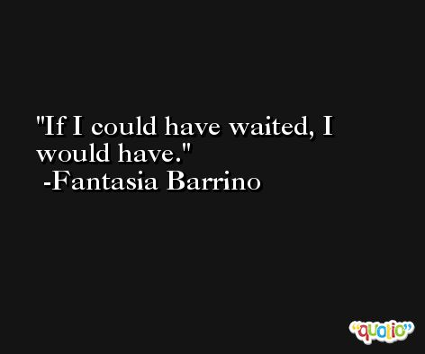 If I could have waited, I would have. -Fantasia Barrino
