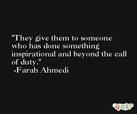 They give them to someone who has done something inspirational and beyond the call of duty. -Farah Ahmedi