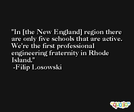 In [the New England] region there are only five schools that are active. We're the first professional engineering fraternity in Rhode Island. -Filip Losowski