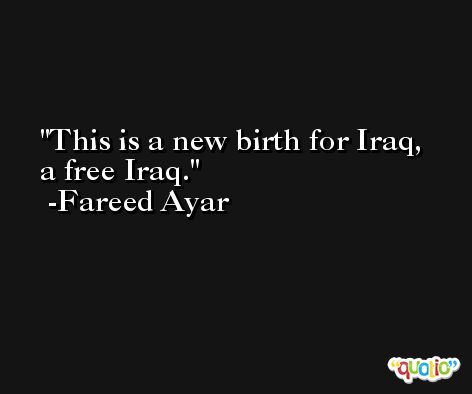 This is a new birth for Iraq, a free Iraq. -Fareed Ayar