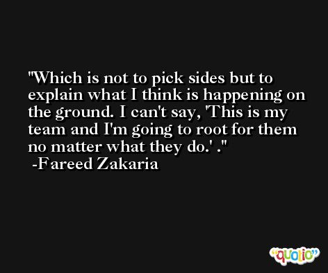 Which is not to pick sides but to explain what I think is happening on the ground. I can't say, 'This is my team and I'm going to root for them no matter what they do.' . -Fareed Zakaria