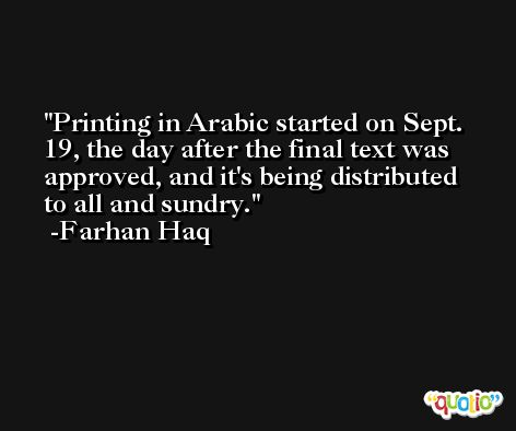 Printing in Arabic started on Sept. 19, the day after the final text was approved, and it's being distributed to all and sundry. -Farhan Haq
