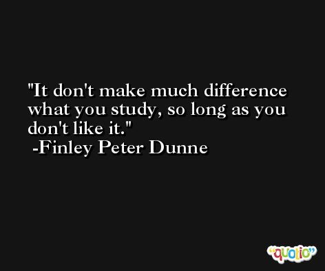It don't make much difference what you study, so long as you don't like it. -Finley Peter Dunne