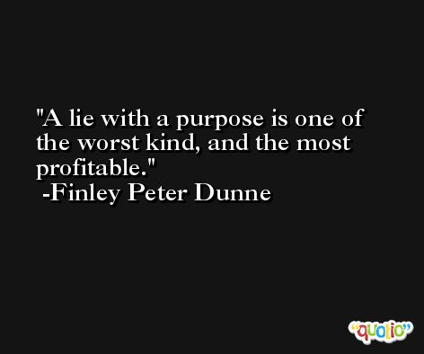 A lie with a purpose is one of the worst kind, and the most profitable. -Finley Peter Dunne