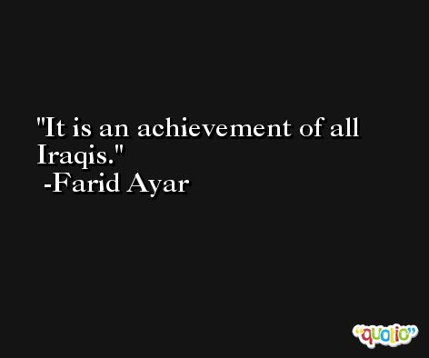 It is an achievement of all Iraqis. -Farid Ayar
