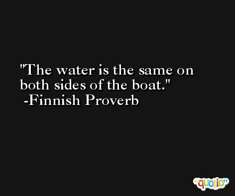 The water is the same on both sides of the boat. -Finnish Proverb
