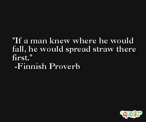 If a man knew where he would fall, he would spread straw there first. -Finnish Proverb