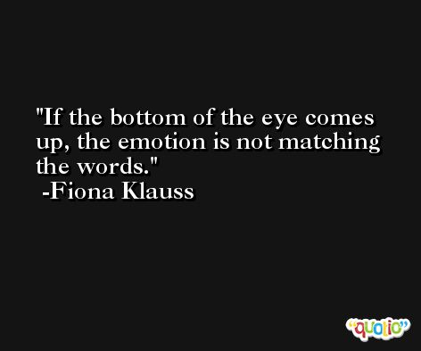 If the bottom of the eye comes up, the emotion is not matching the words. -Fiona Klauss