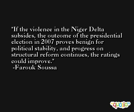 If the violence in the Niger Delta subsides, the outcome of the presidential election in 2007 proves benign for political stability, and progress on structural reform continues, the ratings could improve. -Farouk Soussa