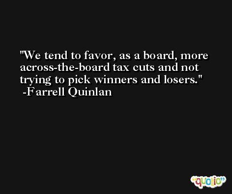 We tend to favor, as a board, more across-the-board tax cuts and not trying to pick winners and losers. -Farrell Quinlan