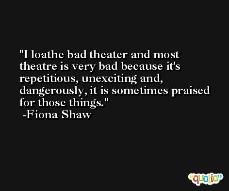 I loathe bad theater and most theatre is very bad because it's repetitious, unexciting and, dangerously, it is sometimes praised for those things. -Fiona Shaw