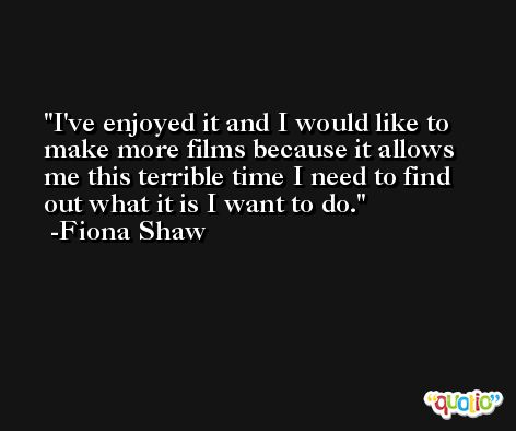 I've enjoyed it and I would like to make more films because it allows me this terrible time I need to find out what it is I want to do. -Fiona Shaw