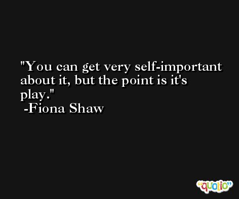 You can get very self-important about it, but the point is it's play. -Fiona Shaw