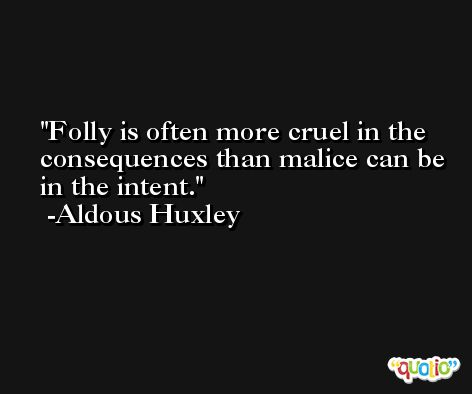 Folly is often more cruel in the consequences than malice can be in the intent. -Aldous Huxley