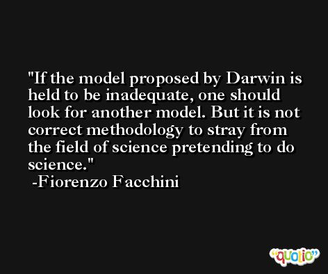 If the model proposed by Darwin is held to be inadequate, one should look for another model. But it is not correct methodology to stray from the field of science pretending to do science. -Fiorenzo Facchini