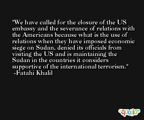 We have called for the closure of the US embassy and the severance of relations with the Americans because what is the use of relations when they have imposed economic siege on Sudan, denied its officials from visiting the US and is maintaining the Sudan in the countries it considers supportive of the international terrorism. -Fatahi Khalil