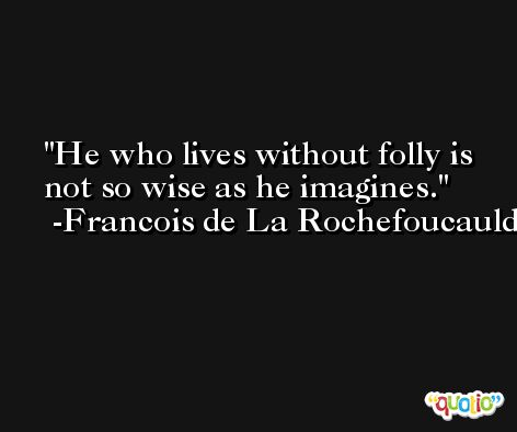 He who lives without folly is not so wise as he imagines. -Francois de La Rochefoucauld