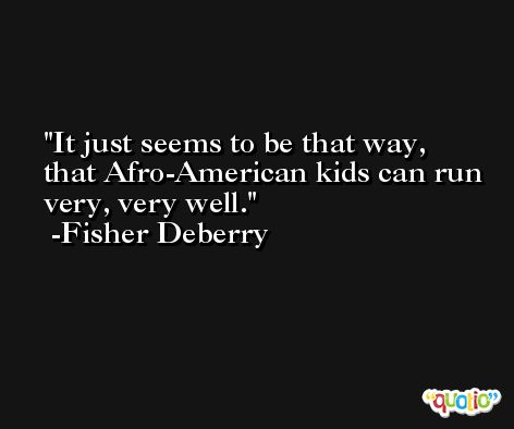 It just seems to be that way, that Afro-American kids can run very, very well. -Fisher Deberry