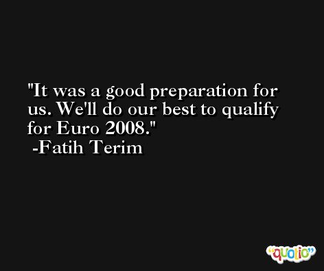 It was a good preparation for us. We'll do our best to qualify for Euro 2008. -Fatih Terim