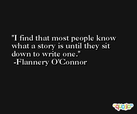 I find that most people know what a story is until they sit down to write one. -Flannery O'Connor