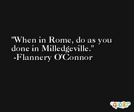 When in Rome, do as you done in Milledgeville. -Flannery O'Connor