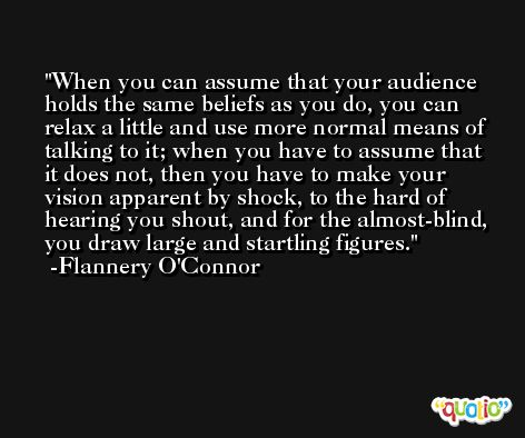 When you can assume that your audience holds the same beliefs as you do, you can relax a little and use more normal means of talking to it; when you have to assume that it does not, then you have to make your vision apparent by shock, to the hard of hearing you shout, and for the almost-blind, you draw large and startling figures. -Flannery O'Connor