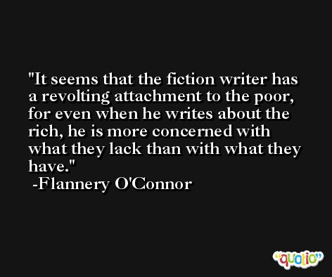 It seems that the fiction writer has a revolting attachment to the poor, for even when he writes about the rich, he is more concerned with what they lack than with what they have. -Flannery O'Connor